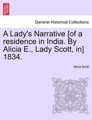 A Lady's Narrative [Of a Residence in India. by Alicia E., Lady Scott, In] 1834.
