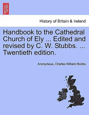 Handbook to the Cathedral Church of Ely ... Edited and Revised by C. W. Stubbs. ... Twentieth Edition.