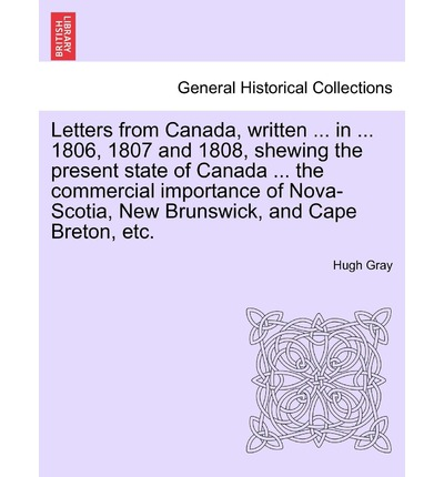Letters from Canada, Written ... in ... 1806, 1807 and 1808, Shewing the Present State of Canada ... the Commercial Importance of Nova-Scotia, New Brunswick, and Cape Breton, Etc.