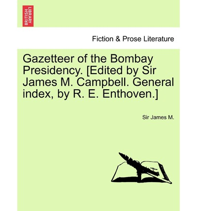 Gazetteer of the Bombay Presidency. [Edited by Sir James M. Campbell. General Index, by R. E. Enthoven.] Vol. XX.