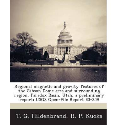 Englische Bücher kostenlos herunterladen Regional Magnetic and Gravity Features of the Gibson Dome Area and Surrounding Region, Paradox Basin, Utah, a Preliminary Report : Usgs Open-File Report 83-359 by Aretha L Matthews, T G Hildenbrand, R P Kucks