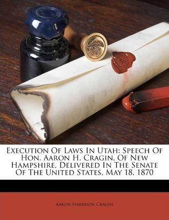 Execution of Laws in Utah : Speech of Hon. Aaron H. Cragin, of New Hampshire, Delivered in the Senate of the United States, May 18, 1870