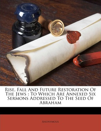 Rise, Fall and Future Restoration of the Jews : To Which Are Annexed Six Sermons Addressed to the Seed of Abraham