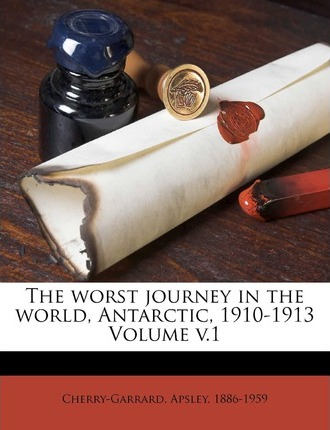 The Worst Journey in the World, Antarctic, 1910-1913 Volume V.1