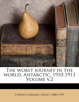The Worst Journey in the World, Antarctic, 1910-1913 Volume V.2