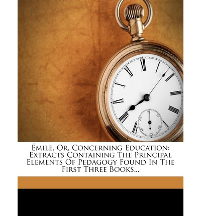 Mile, Or, Concerning Education : Extracts Containing the Principal Elements of Pedagogy Found in the First Three Books...