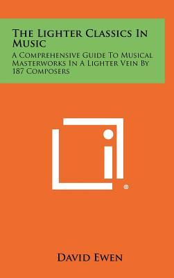 The Lighter Classics in Music : A Comprehensive Guide to Musical Masterworks in a Lighter Vein by 187 Composers