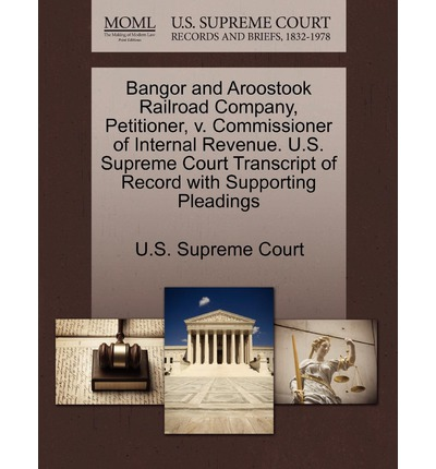 Bangor and Aroostook Railroad Company, Petitioner, V. Commissioner of Internal Revenue. U.S. Supreme Court Transcript of Record with Supporting Pleadings