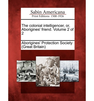 The Colonial Intelligencer, Or, Aborigines' Friend. Volume 2 of 2