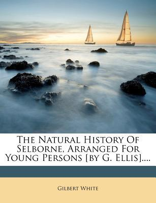The Natural History of Selborne, Arranged for Young Persons [By G. Ellis]....