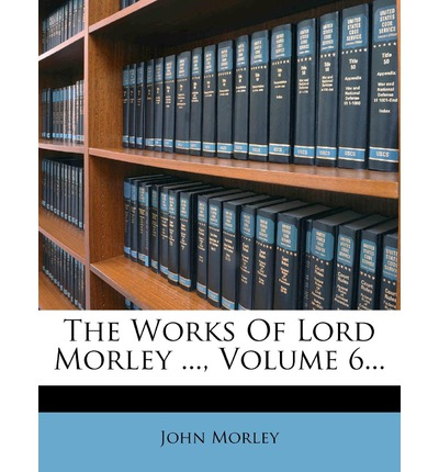 The Works of Lord Morley ..., Volume 6...