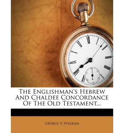 The Englishman's Hebrew and Chaldee Concordance of the Old Testament...
