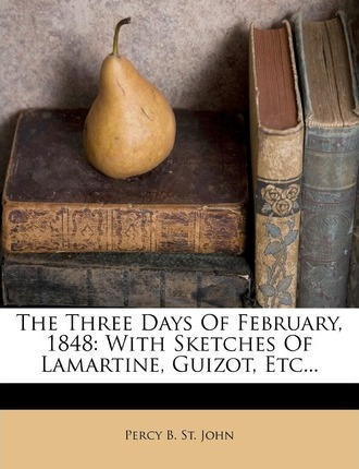 The Three Days of February, 1848 : With Sketches of Lamartine, Guizot, Etc...