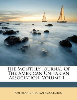 The Monthly Journal of the American Unitarian Association, Volume 1...