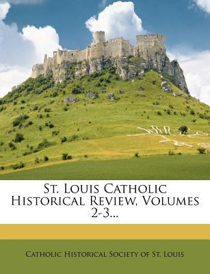 St. Louis Catholic Historical Review, Volumes 2-3...