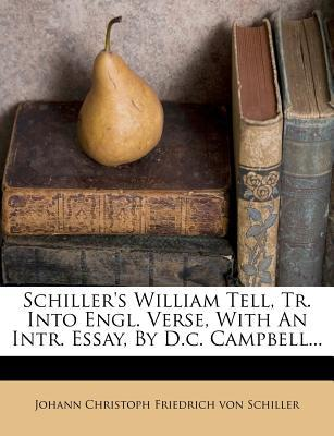 Schiller's William Tell, Tr. Into Engl. Verse, with an Intr. Essay, by D.C. Campbell...