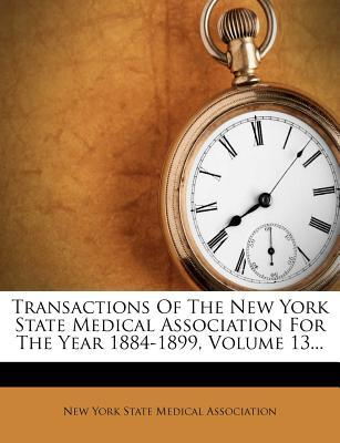 Transactions of the New York State Medical Association for the Year 1884-1899, Volume 13...