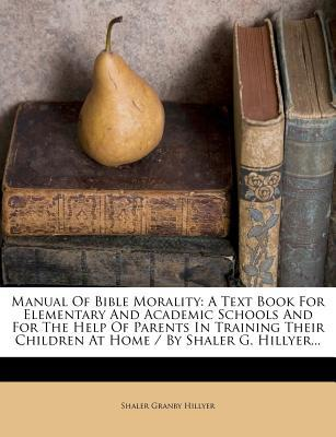 Manual of Bible Morality : A Text Book for Elementary and Academic Schools and for the Help of Parents in Training Their Children at Home / By Shaler G. Hillyer...
