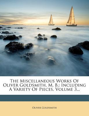The Miscellaneous Works of Oliver Goldsmith, M. B. : Including a Variety of Pieces, Volume 3...