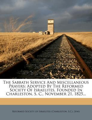 The Sabbath Service and Miscellaneous Prayers : Adopted by the Reformed Society of Israelites, Founded in Charleston, S. C., November 21, 1825...