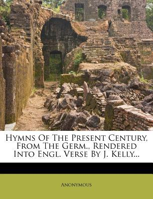 Hymns of the Present Century, from the Germ., Rendered Into Engl. Verse by J. Kelly...
