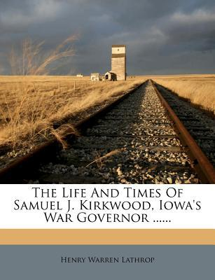 The Life and Times of Samuel J. Kirkwood, Iowa's War Governor ......