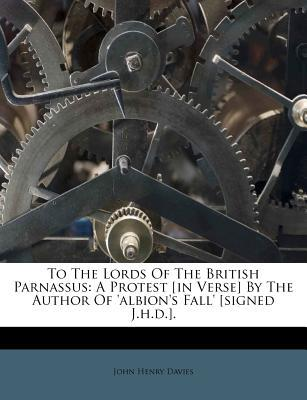 To the Lords of the British Parnassus : A Protest [In Verse] by the Author of 'Albion's Fall' [Signed J.H.D.].