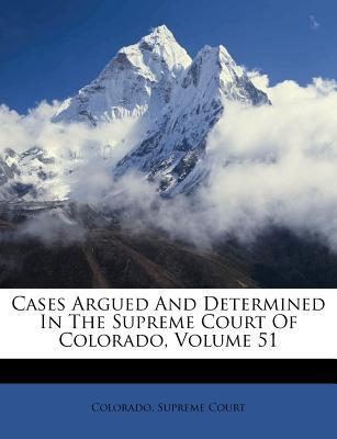 Cases Argued and Determined in the Supreme Court of Colorado, Volume 51