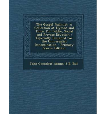 The Gospel Psalmist : A Collection of Hymns and Tunes for Public, Social and Private Devotion: Especially Designed for the Universalist Deno
