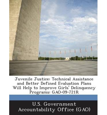 Juvenile Justice : Technical Assistance and Better Defined Evaluation Plans Will Help to Improve Girls' Delinquency Programs: Gao-09-721r