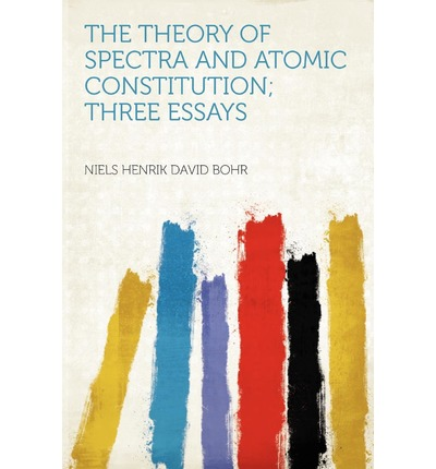 The Theory of Spectra and Atomic Constitution; Three Essays