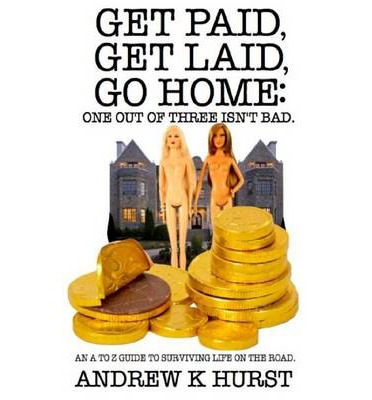 Get Paid, Get Laid, Go Home. One Out of Three Isn't Bad. An A to Z Guide to Surviving Life on the Road.