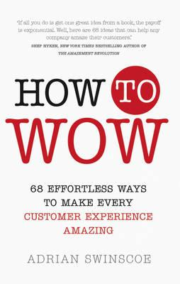 How to Wow : 68 Effortless Ways to Make Every Customer Experience Amazing