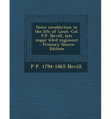 Some Recollection in the Life of Lieut.-Col. P.P. Nevill, Late Major 63rd Regiment - Primary Source Edition
