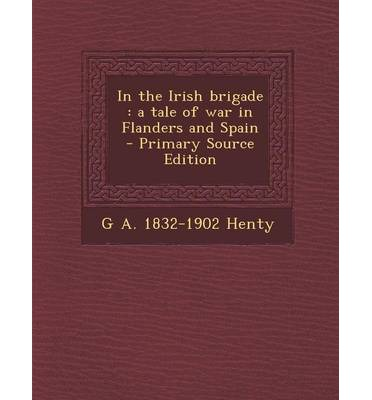 In the Irish Brigade : A Tale of War in Flanders and Spain - Primary Source Edition