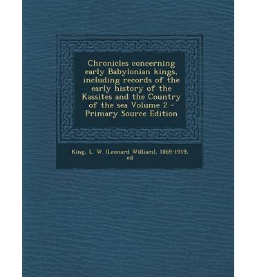 Chronicles Concerning Early Babylonian Kings, Including Records of the Early History of the Kassites and the Country of the Sea Volume 2