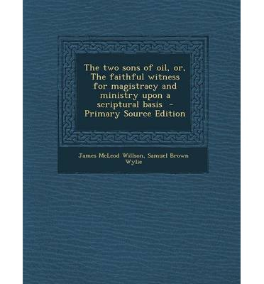 The Two Sons of Oil, Or, the Faithful Witness for Magistracy and Ministry Upon a Scriptural Basis - Primary Source Edition