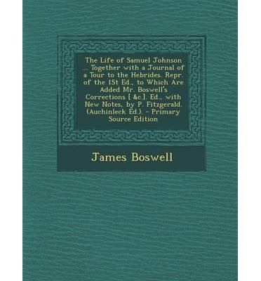 The Life of Samuel Johnson ... Together with a Journal of a Tour to the Hebrides. Repr. of the 1st Ed., to Which Are Added Mr. Boswell's Corrections [