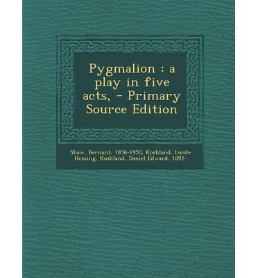 Pygmalion : A Play in Five Acts, - Primary Source Edition