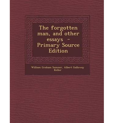 william graham sumner essay the forgotten man The forgotten man by william graham sumner responding to an invitation from  harper's weekly the previous fall, sumner drafted eleven short essays during.