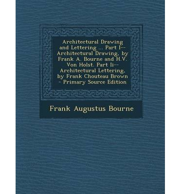 Architectural Drawing and Lettering ... Part I--Architectural Drawing, by Frank A. Bourne and H.V. Von Holst. Part II--Architectural Lettering, by Fra