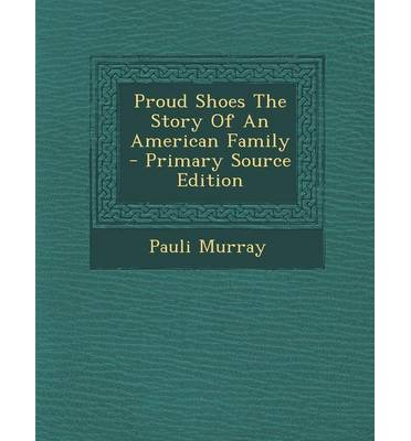 proud shoes by pauli murray Remarkable pauli murray—lawyer, educator, episcopal priest—retells the tales that sustained her equally remarkable american family, unwelcome in their own land.