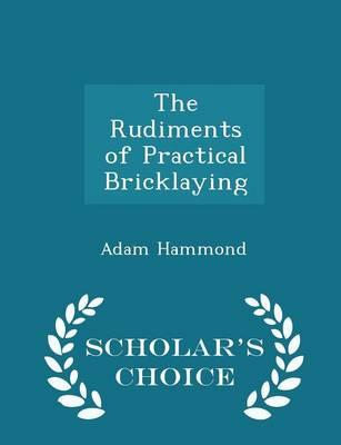 The Rudiments of Practical Bricklaying - Scholar's Choice Edition