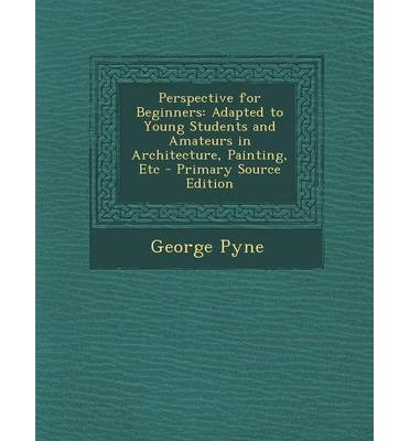Perspective for Beginners : Adapted to Young Students and Amateurs in Architecture, Painting, Etc - Primary Source Edition