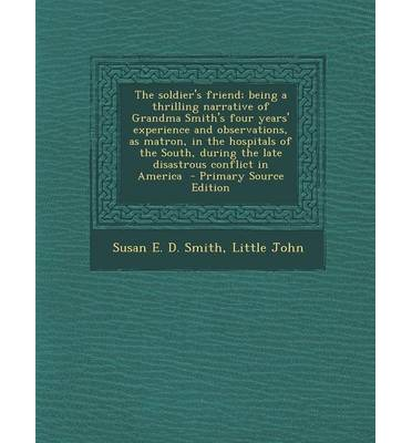 The Soldier's Friend; Being a Thrilling Narrative of Grandma Smith's Four Years' Experience and Observations, as Matron, in the Hospitals of the South