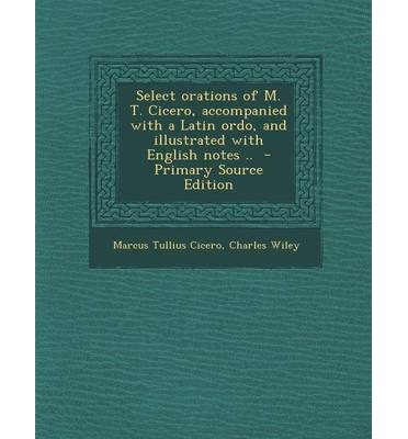 Select Orations of M. T. Cicero, Accompanied with a Latin Ordo, and Illustrated with English Notes .. - Primary Source Edition