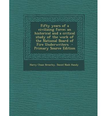 Fifty Years of a Civilizing Force; An Historical and a Critical Study of the Work of the National Board of Fire Underwriters