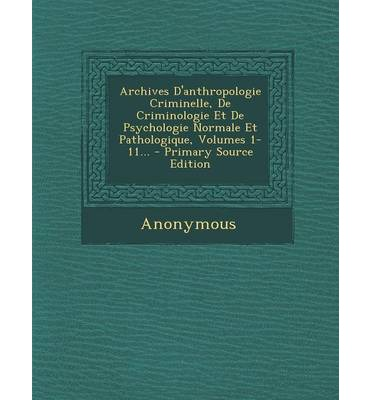Archives D'Anthropologie Criminelle, de Criminologie Et de Psychologie Normale Et Pathologique, Volumes 1-11... - Primary Source Edition
