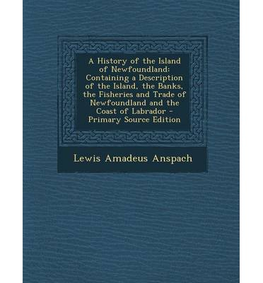 A History of the Island of Newfoundland : Containing a Description of the Island, the Banks, the Fisheries and Trade of Newfoundland and the Coast of Labrador