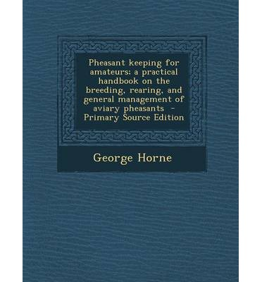 Pheasant Keeping for Amateurs; A Practical Handbook on the Breeding, Rearing, and General Management of Aviary Pheasants - Primary Source Edition